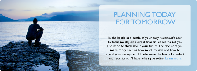 Planning today for tomorrow. In the hustle and bustle of your daily routine. It's easy to focuss mostly on current financial concerns. Yet, you also need to think about your future. The descisions you make today, such as how much to save and how to invest your savings could determine the level of comfort and security you'll have when you retire. Click here to learn more.