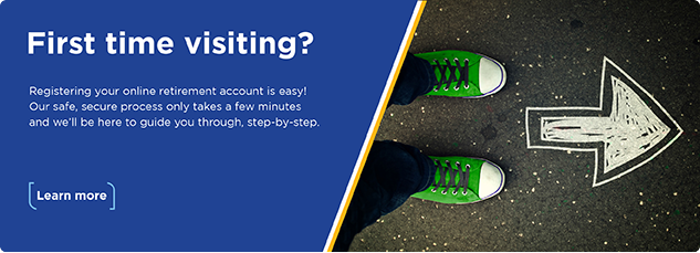 First time visisting? Registering your online retirement account is easy! Our safe, secure process only takes a few minutes and we'll be here to guide you through, step-by-step. Learn more.