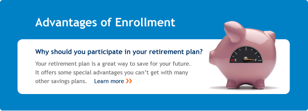 Advantages of enrollment. Why should you participate in your retirement plan? Your retirement plan is a great way to save for your future. It offers some special advantages you can't get with many other savings plans. Learn more.