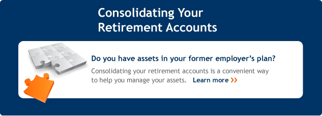 Consolidating your retirement accounts. Do you have assests in your former employer's plan? Consolidating your retirement accounts is a convenient way to help you manage your assets. Learn more.