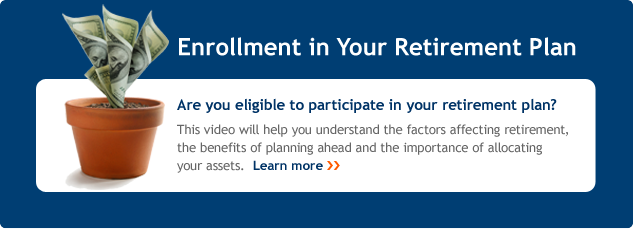 Enrollment in your retirement plan. Are you eligible to participate in your retirement plan? This video will help you understand the factors affecting retirement, the benefits of planning ahead and the importance of allocating your assets. Learn more.